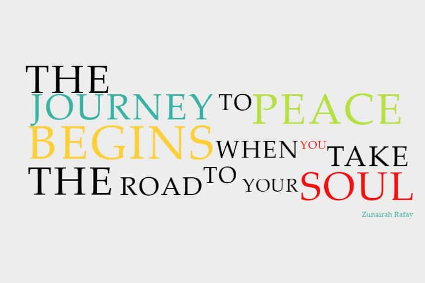 The journey to peace begins when you take the road to your soul.