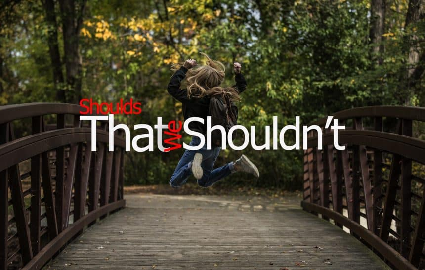 The Shoulds' That We Should Not.